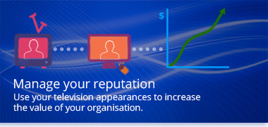 Manage your reputation - Use your television appearances to increase the value of your organisation.